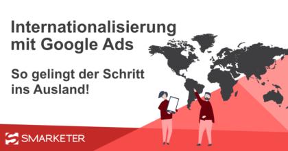 Internationalisierung mit Google Ads: So gelingt der Schritt ins Ausland!